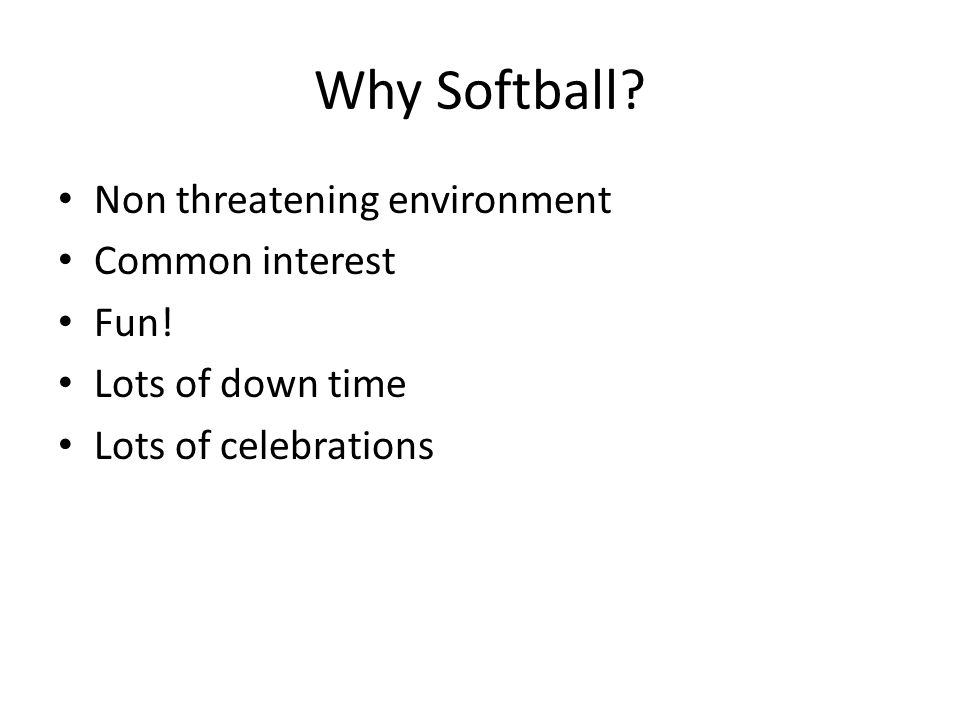 Why Softball? Non threatening environment Common interest Fun! Lots of down time Lots of celebrations