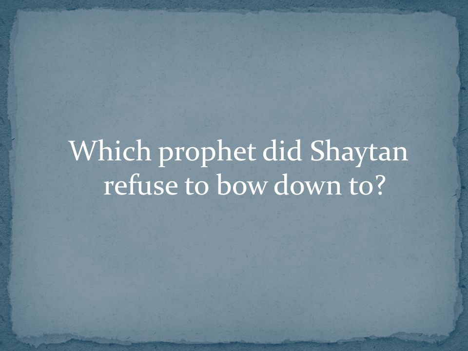 Which prophet did Shaytan refuse to bow down to?