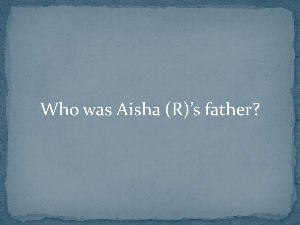 Who was Aisha (R)'s father?
