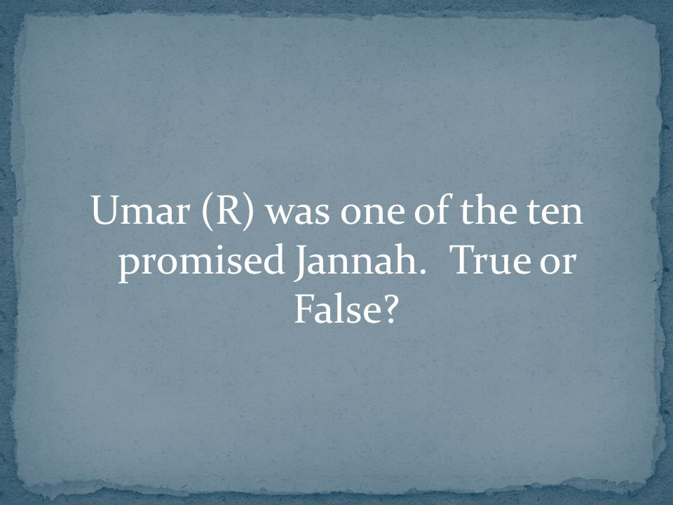 Umar (R) was one of the ten promised Jannah. True or False?