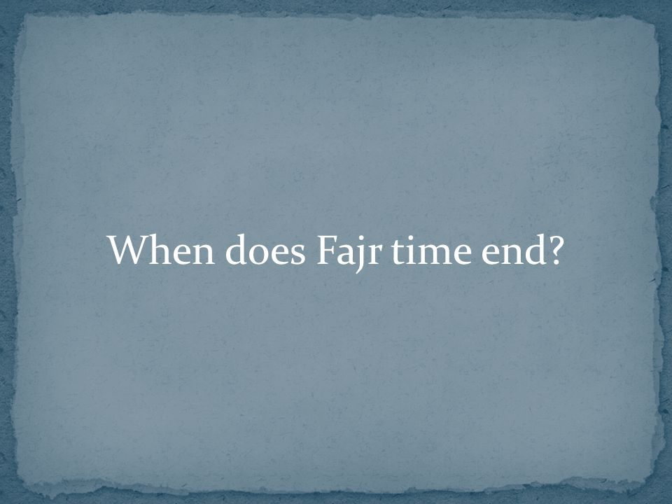 When does Fajr time end?