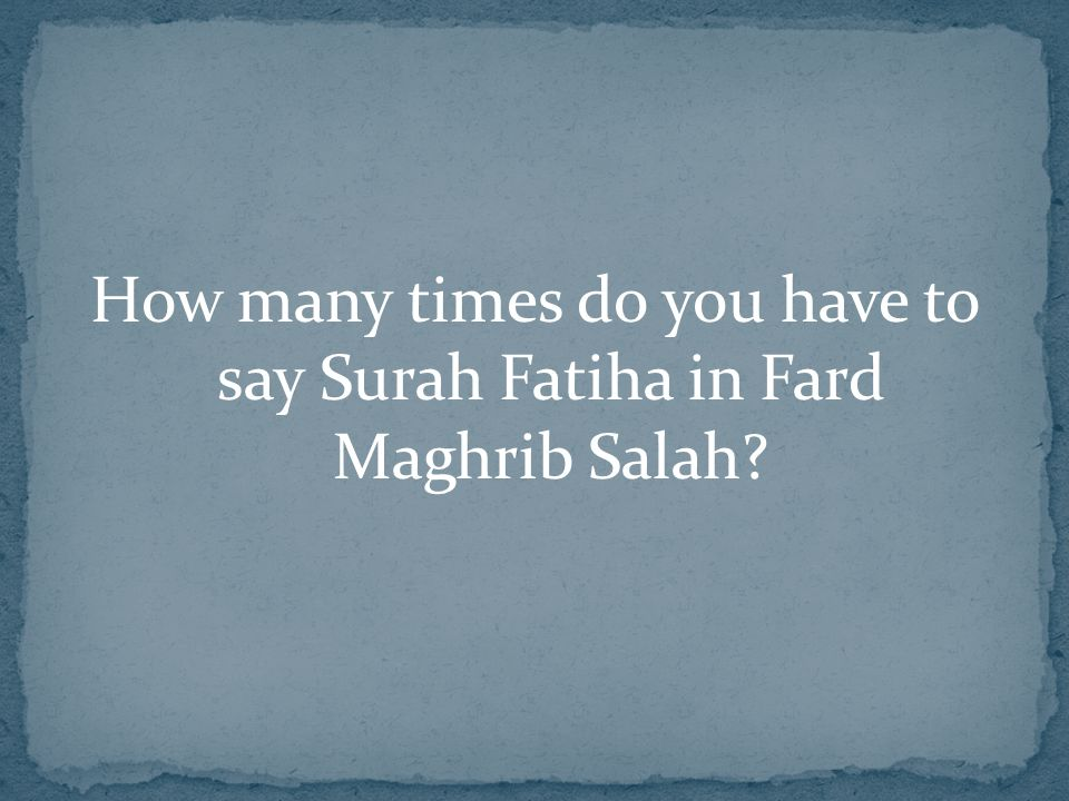 How many times do you have to say Surah Fatiha in Fard Maghrib Salah?