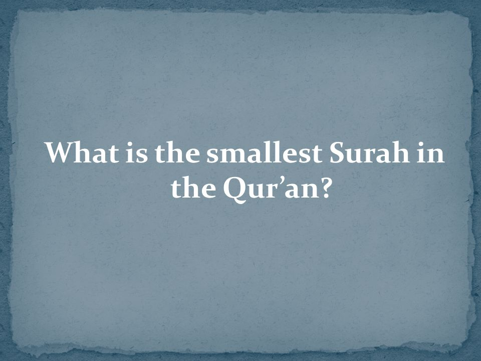 What is the smallest Surah in the Qur'an?