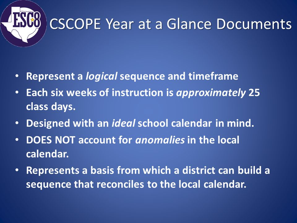 CSCOPE Year at a Glance Documents Represent a logical sequence and timeframe Each six weeks of instruction is approximately 25 class days.
