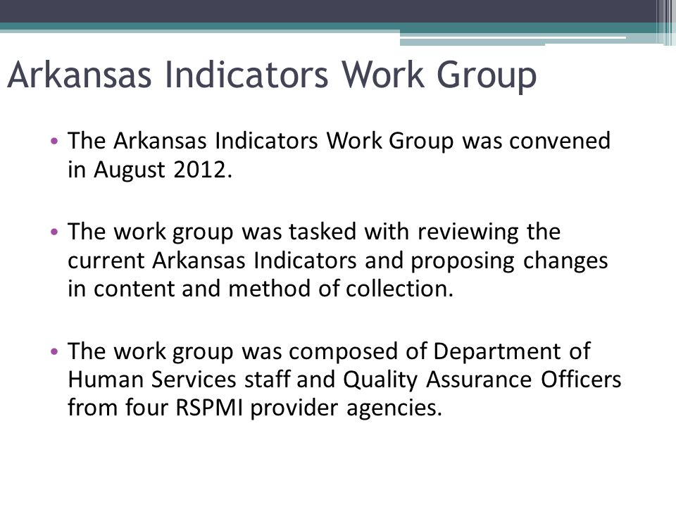 Arkansas Indicators Work Group The Arkansas Indicators Work Group was convened in August 2012. The work group was tasked with reviewing the current Ar