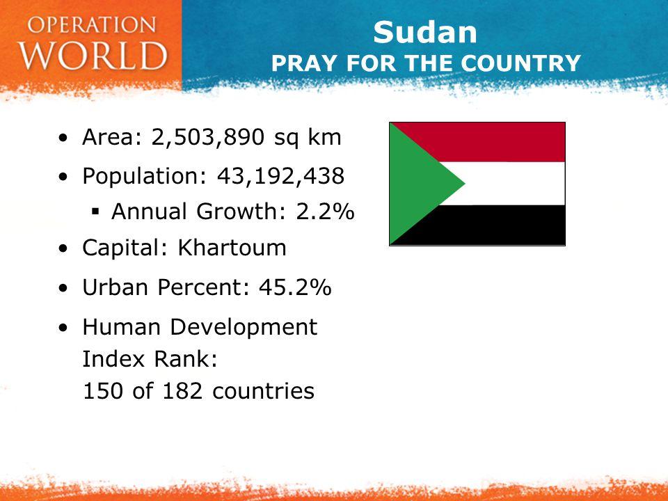 Sudan PRAY FOR THE COUNTRY Area: 2,503,890 sq km Population: 43,192,438  Annual Growth: 2.2% Capital: Khartoum Urban Percent: 45.2% Human Development Index Rank: 150 of 182 countries