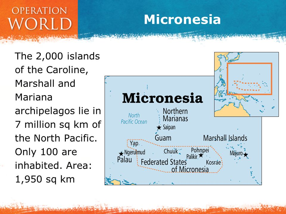 Micronesia The 2,000 islands of the Caroline, Marshall and Mariana archipelagos lie in 7 million sq km of the North Pacific. Only 100 are inhabited. A