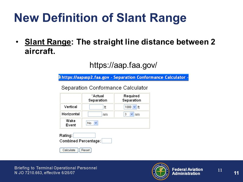 Federal Aviation Administration Briefing to Terminal Operational Personnel N JO 7210.663, effective 6/25/07 11 New Definition of Slant Range Slant Range: The straight line distance between 2 aircraft.