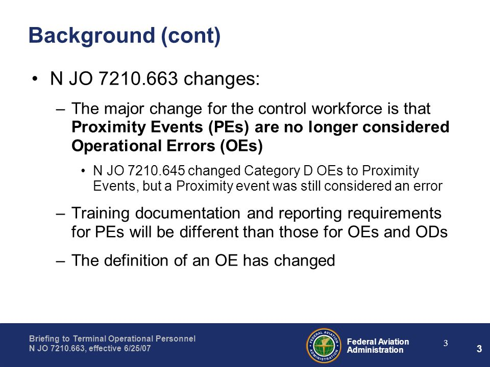Federal Aviation Administration Briefing to Terminal Operational Personnel N JO 7210.663, effective 6/25/07 3 3 Background (cont) N JO 7210.663 changes: –The major change for the control workforce is that Proximity Events (PEs) are no longer considered Operational Errors (OEs) N JO 7210.645 changed Category D OEs to Proximity Events, but a Proximity event was still considered an error –Training documentation and reporting requirements for PEs will be different than those for OEs and ODs –The definition of an OE has changed