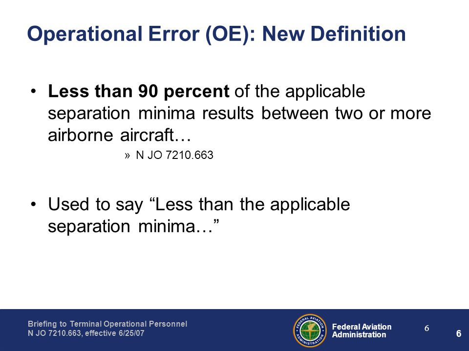 Federal Aviation Administration Briefing to Terminal Operational Personnel N JO 7210.663, effective 6/25/07 6 6 Operational Error (OE): New Definition Less than 90 percent of the applicable separation minima results between two or more airborne aircraft… »N JO 7210.663 Used to say Less than the applicable separation minima…