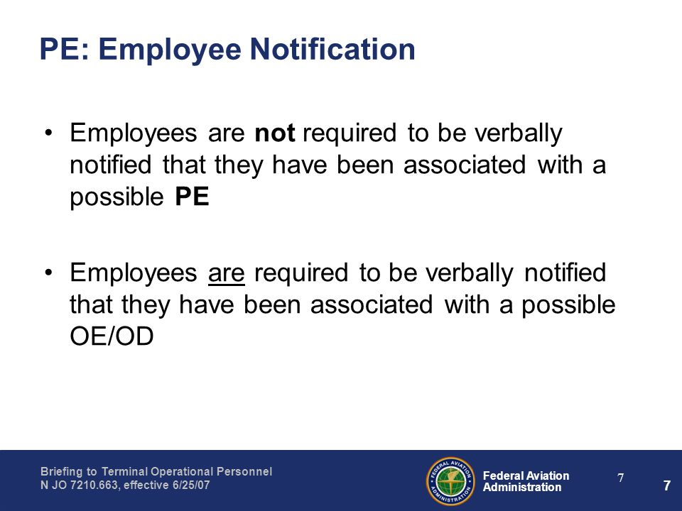 Federal Aviation Administration Briefing to Terminal Operational Personnel N JO 7210.663, effective 6/25/07 7 7 PE: Employee Notification Employees ar