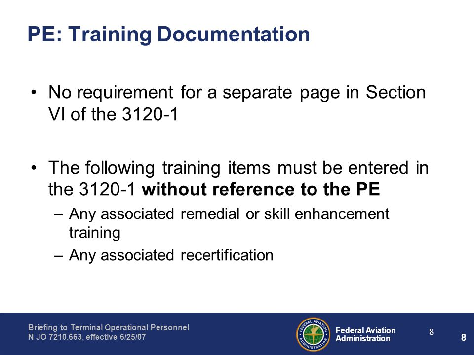 Federal Aviation Administration Briefing to Terminal Operational Personnel N JO 7210.663, effective 6/25/07 8 8 PE: Training Documentation No requirem
