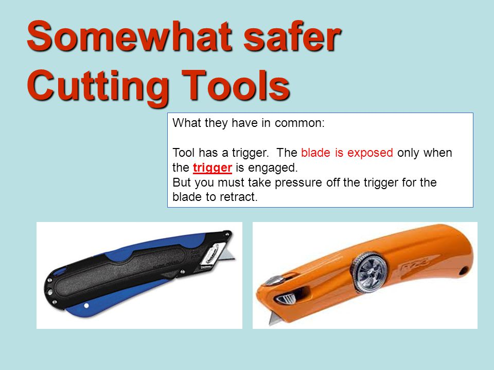 Somewhat safer Cutting Tools What they have in common: Tool has a trigger.