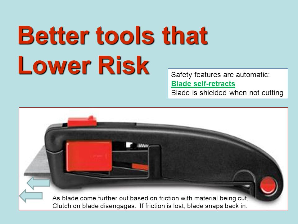 Better tools that Lower Risk Safety features are automatic: Blade self-retracts Blade is shielded when not cutting As blade come further out based on friction with material being cut, Clutch on blade disengages.