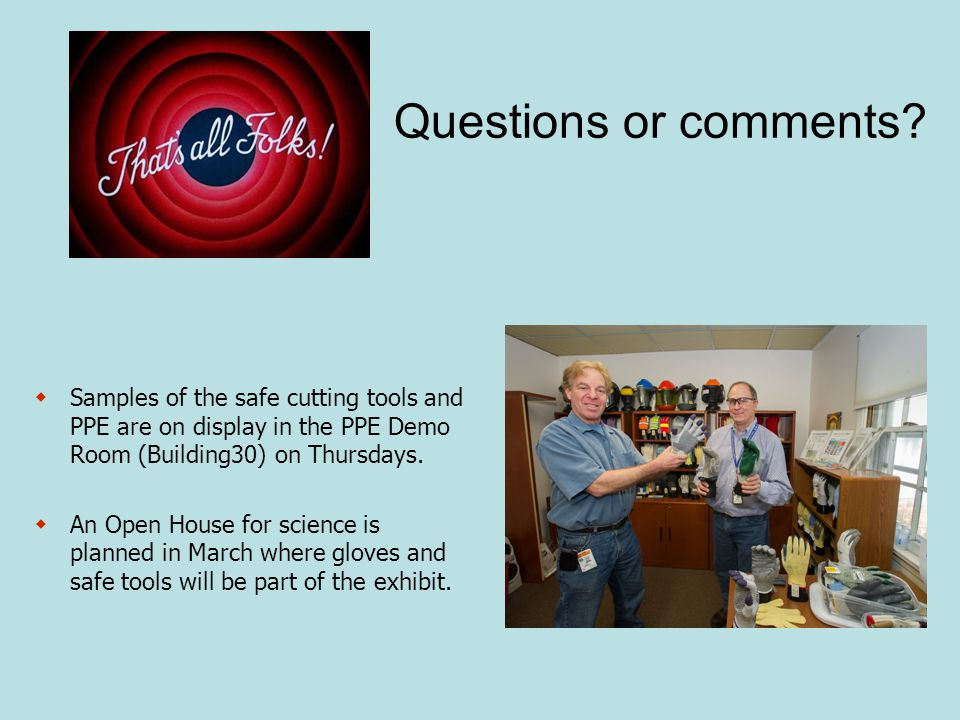  Samples of the safe cutting tools and PPE are on display in the PPE Demo Room (Building30) on Thursdays.