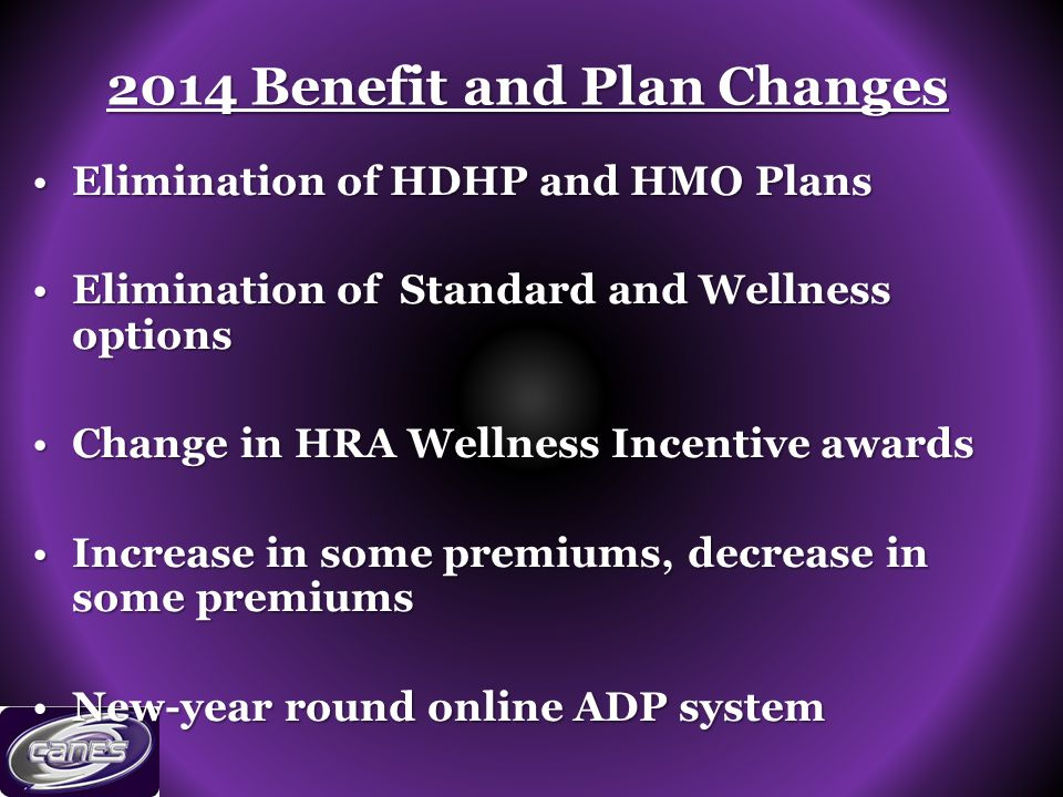 Elimination of HDHP and HMO PlansElimination of HDHP and HMO Plans Elimination of Standard and Wellness optionsElimination of Standard and Wellness options Change in HRA Wellness Incentive awardsChange in HRA Wellness Incentive awards Increase in some premiums, decrease in some premiumsIncrease in some premiums, decrease in some premiums New-year round online ADP systemNew-year round online ADP system 2014 Benefit and Plan Changes