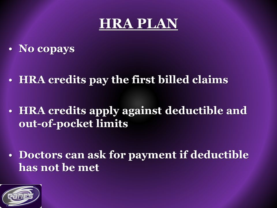 HRA PLAN No copaysNo copays HRA credits pay the first billed claimsHRA credits pay the first billed claims HRA credits apply against deductible and out-of-pocket limitsHRA credits apply against deductible and out-of-pocket limits Doctors can ask for payment if deductible has not be metDoctors can ask for payment if deductible has not be met