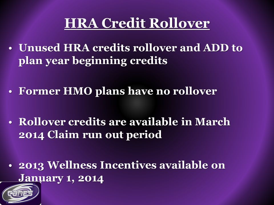 HRA Credit Rollover Unused HRA credits rollover and ADD to plan year beginning creditsUnused HRA credits rollover and ADD to plan year beginning credits Former HMO plans have no rolloverFormer HMO plans have no rollover Rollover credits are available in March 2014 Claim run out periodRollover credits are available in March 2014 Claim run out period 2013 Wellness Incentives available on January 1, 20142013 Wellness Incentives available on January 1, 2014