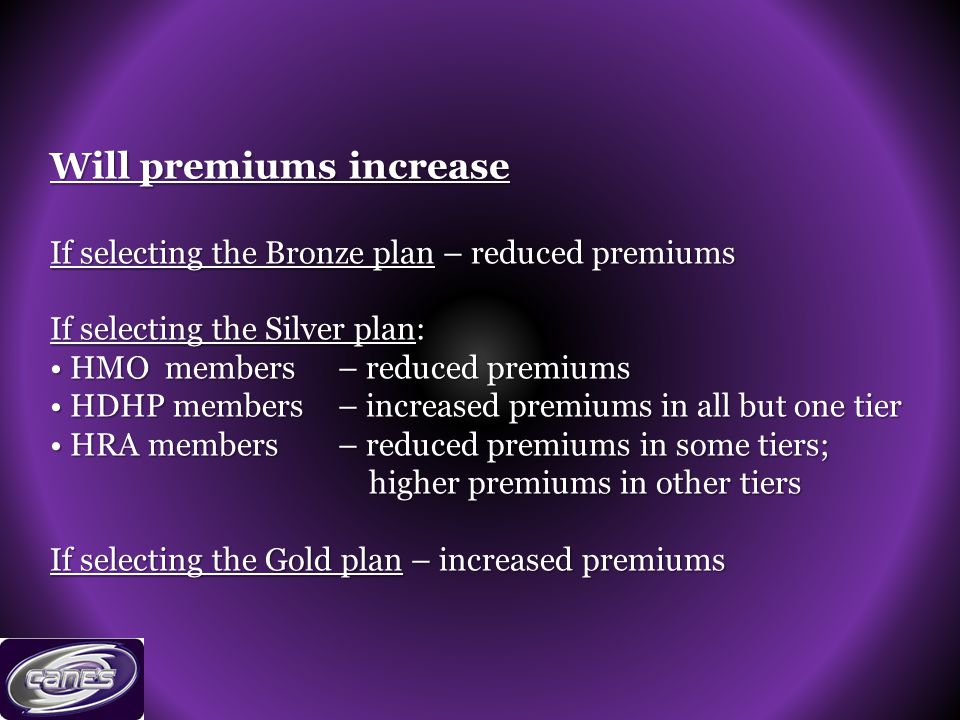 Will premiums increase If selecting the Bronze plan – reduced premiums If selecting the Silver plan: HMO members – reduced premiums HDHP members – increased premiums in all but one tier HRA members – reduced premiums in some tiers; higher premiums in other tiers If selecting the Gold plan – increased premiums