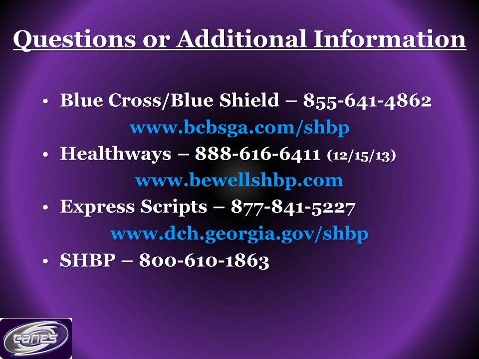 Questions or Additional Information Blue Cross/Blue Shield – 855-641-4862Blue Cross/Blue Shield – 855-641-4862www.bcbsga.com/shbp Healthways – 888-616-6411 (12/15/13)Healthways – 888-616-6411 (12/15/13)www.bewellshbp.com Express Scripts – 877-841-5227Express Scripts – 877-841-5227www.dch.georgia.gov/shbp SHBP – 800-610-1863SHBP – 800-610-1863
