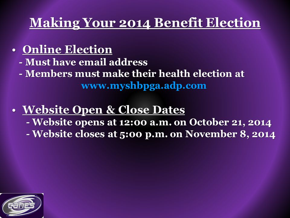 Making Your 2014 Benefit Election Online ElectionOnline Election - Must have email address - Must have email address - Members must make their health election at - Members must make their health election atwww.myshbpga.adp.com Website Open & Close DatesWebsite Open & Close Dates - Website opens at 12:00 a.m.