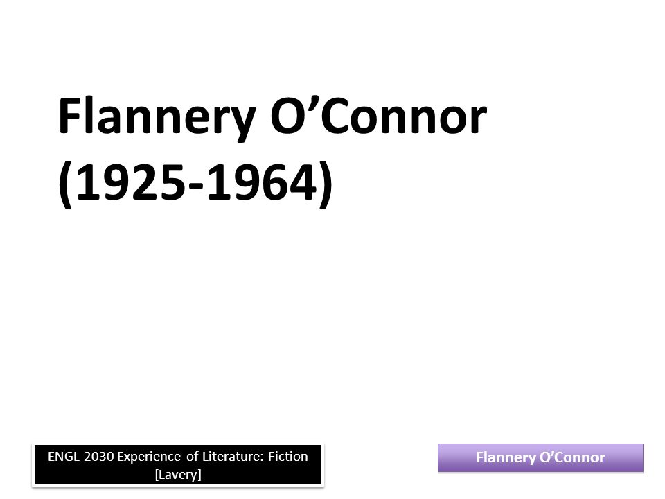 The Grotesque For the hard of hearing you shout; for the almost blind you draw large and startling figures. --Flannery O Connor Flannery O'Connor ENGL 2030 Experience of Literature: Fiction [Lavery]