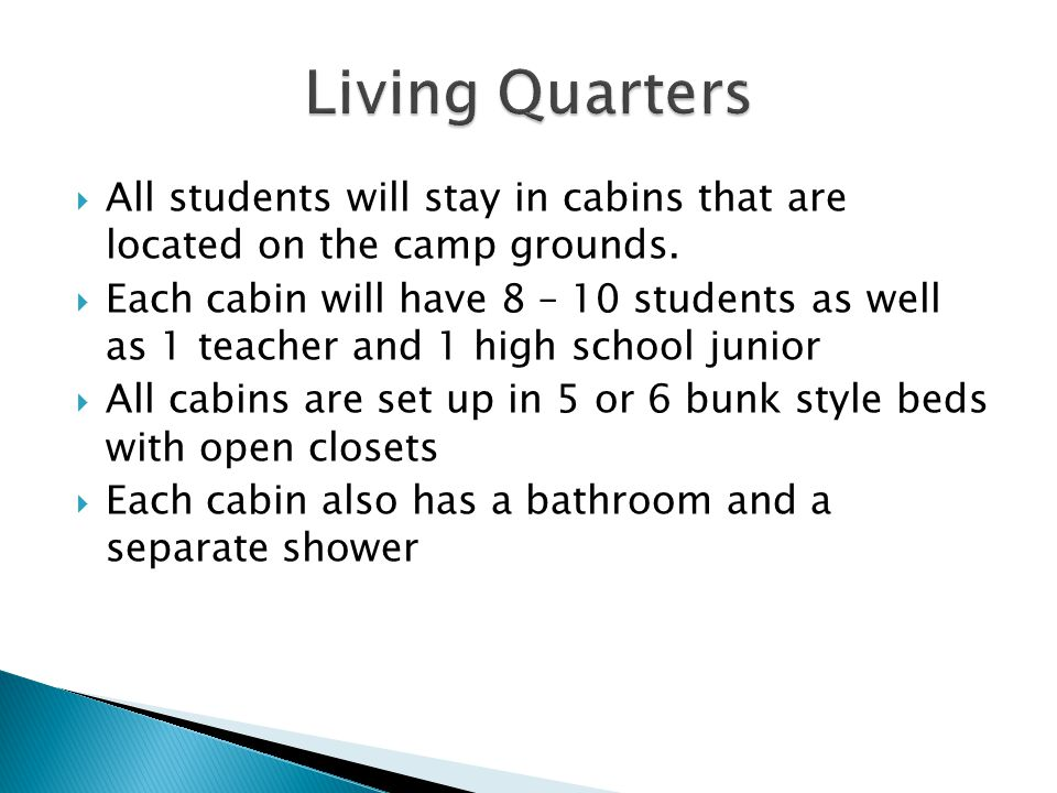  All students will stay in cabins that are located on the camp grounds.  Each cabin will have 8 – 10 students as well as 1 teacher and 1 high school