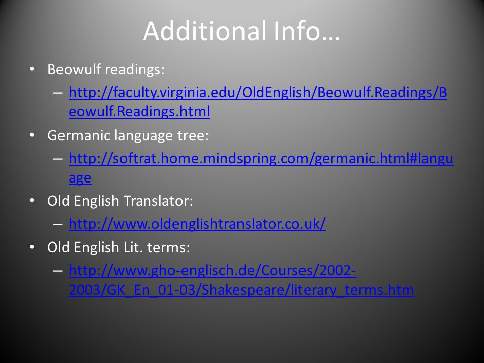 Additional Info… Beowulf readings: – http://faculty.virginia.edu/OldEnglish/Beowulf.Readings/B eowulf.Readings.html http://faculty.virginia.edu/OldEnglish/Beowulf.Readings/B eowulf.Readings.html Germanic language tree: – http://softrat.home.mindspring.com/germanic.html#langu age http://softrat.home.mindspring.com/germanic.html#langu age Old English Translator: – http://www.oldenglishtranslator.co.uk/ http://www.oldenglishtranslator.co.uk/ Old English Lit.