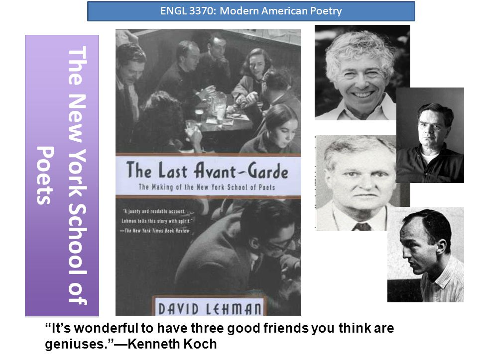 The New York School of Poets It's wonderful to have three good friends you think are geniuses. —Kenneth Koch ENGL 3370: Modern American Poetry