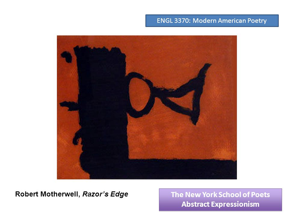 Robert Motherwell, Razor's Edge The New York School of Poets Abstract Expressionism The New York School of Poets Abstract Expressionism ENGL 3370: Modern American Poetry