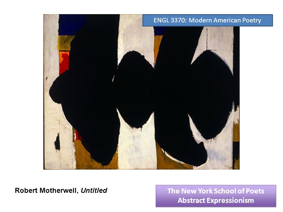 Robert Motherwell, Untitled The New York School of Poets Abstract Expressionism The New York School of Poets Abstract Expressionism ENGL 3370: Modern American Poetry