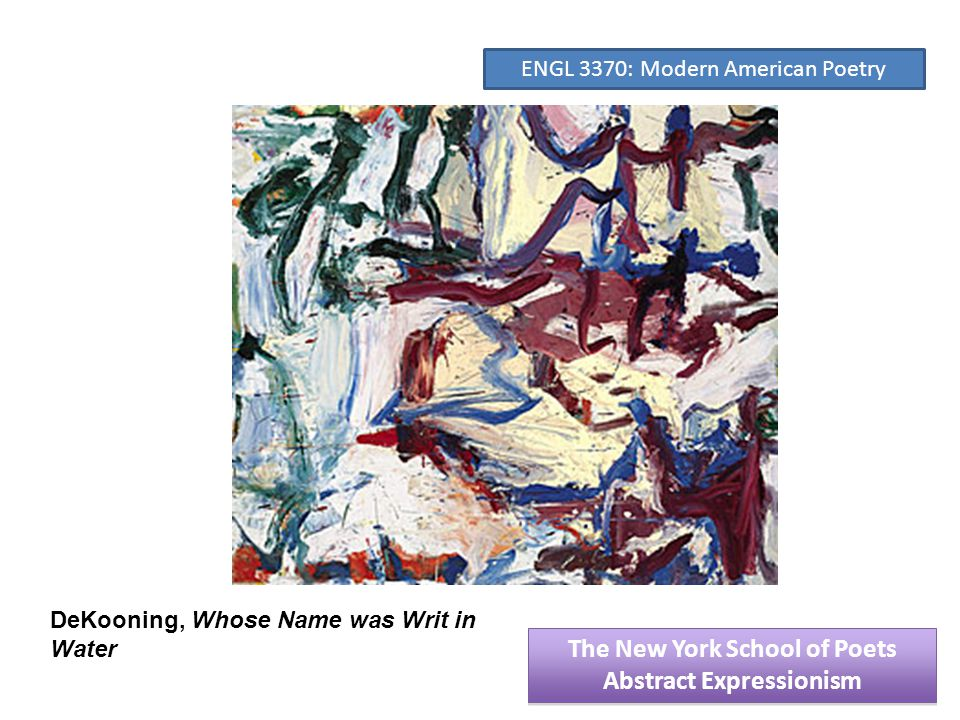 DeKooning, Whose Name was Writ in Water The New York School of Poets Abstract Expressionism The New York School of Poets Abstract Expressionism ENGL 3370: Modern American Poetry