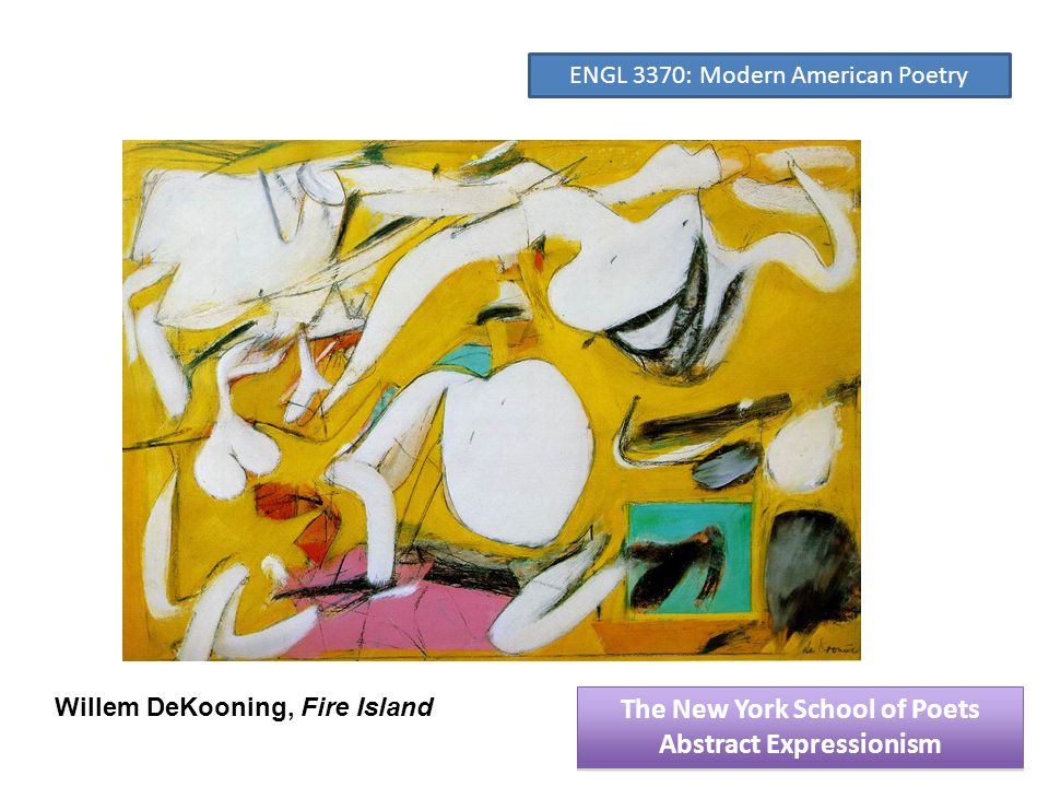 Willem DeKooning, Fire Island The New York School of Poets Abstract Expressionism The New York School of Poets Abstract Expressionism ENGL 3370: Modern American Poetry