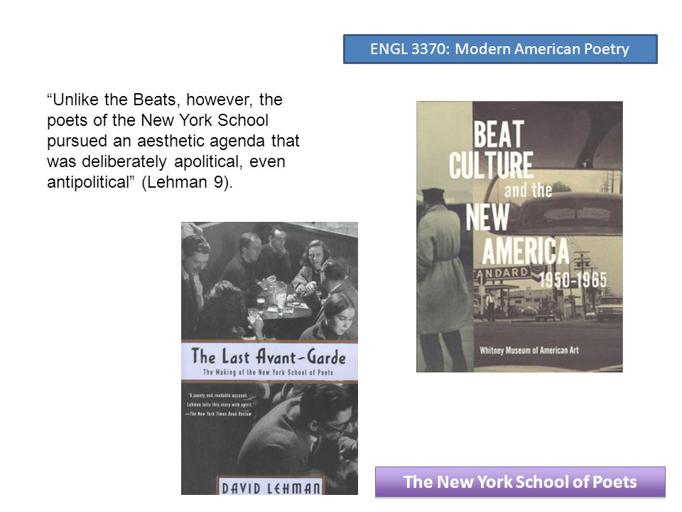 Unlike the Beats, however, the poets of the New York School pursued an aesthetic agenda that was deliberately apolitical, even antipolitical (Lehman 9).