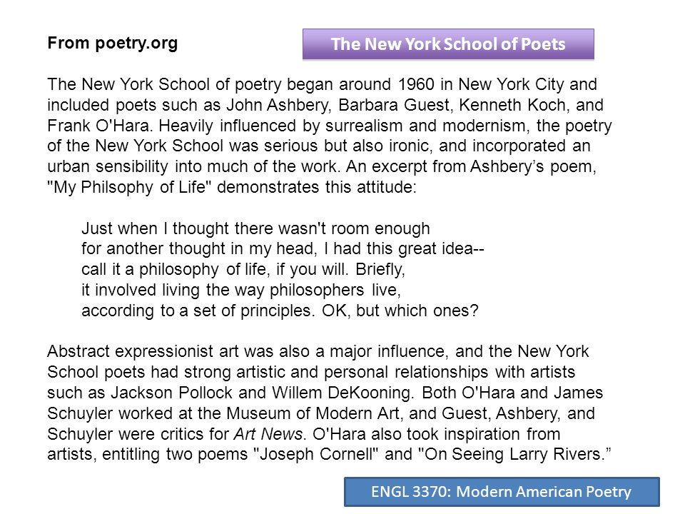From poetry.org The New York School of poetry began around 1960 in New York City and included poets such as John Ashbery, Barbara Guest, Kenneth Koch, and Frank O Hara.