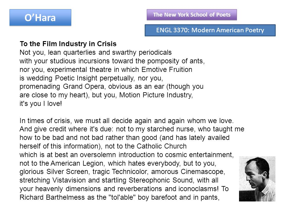 O'Hara To the Film Industry in Crisis Not you, lean quarterlies and swarthy periodicals with your studious incursions toward the pomposity of ants, nor you, experimental theatre in which Emotive Fruition is wedding Poetic Insight perpetually, nor you, promenading Grand Opera, obvious as an ear (though you are close to my heart), but you, Motion Picture Industry, it s you I love.
