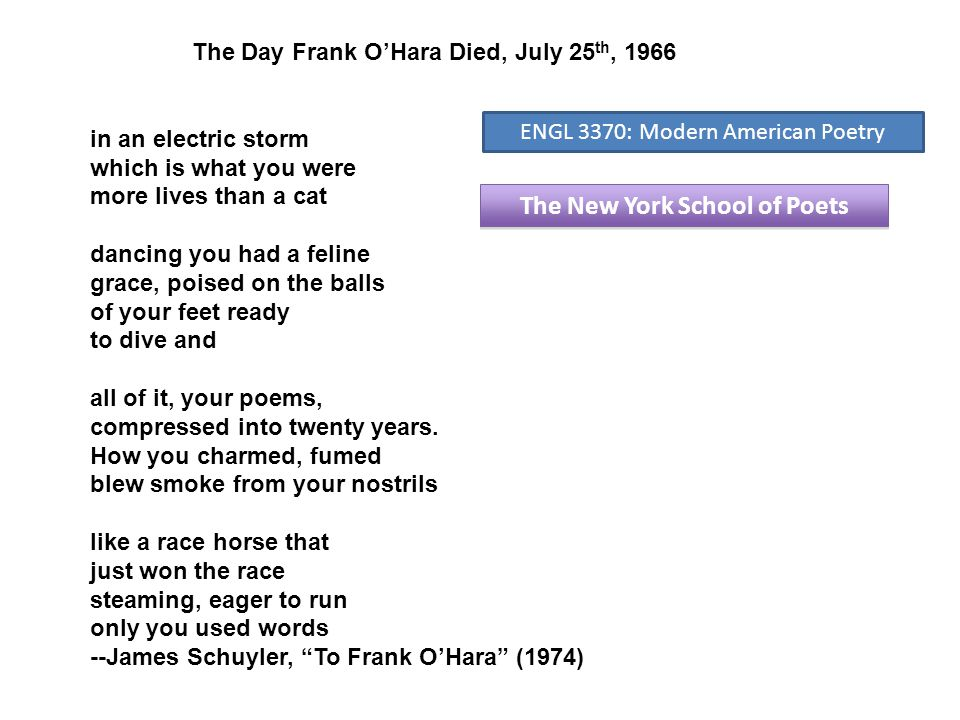 The New York School of Poets The Day Frank O'Hara Died, July 25 th, 1966 in an electric storm which is what you were more lives than a cat dancing you had a feline grace, poised on the balls of your feet ready to dive and all of it, your poems, compressed into twenty years.