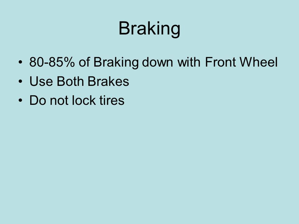 Braking 80-85% of Braking down with Front Wheel Use Both Brakes Do not lock tires