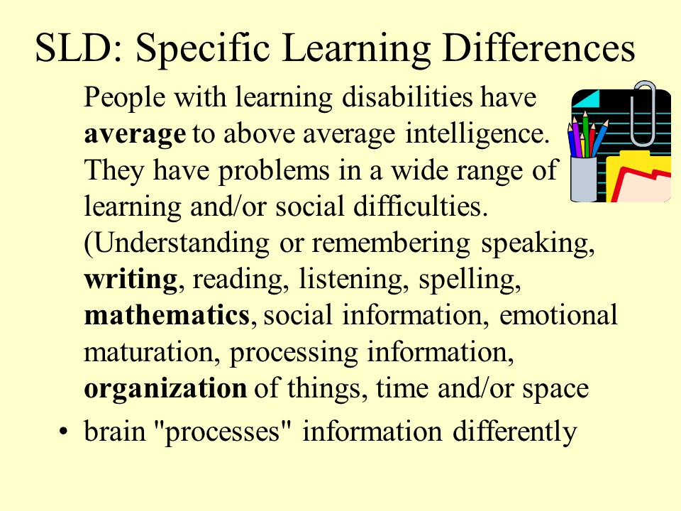 More LD Info You might be just as smart as someone sitting next to you in class, but your grades in certain areas aren t as good.