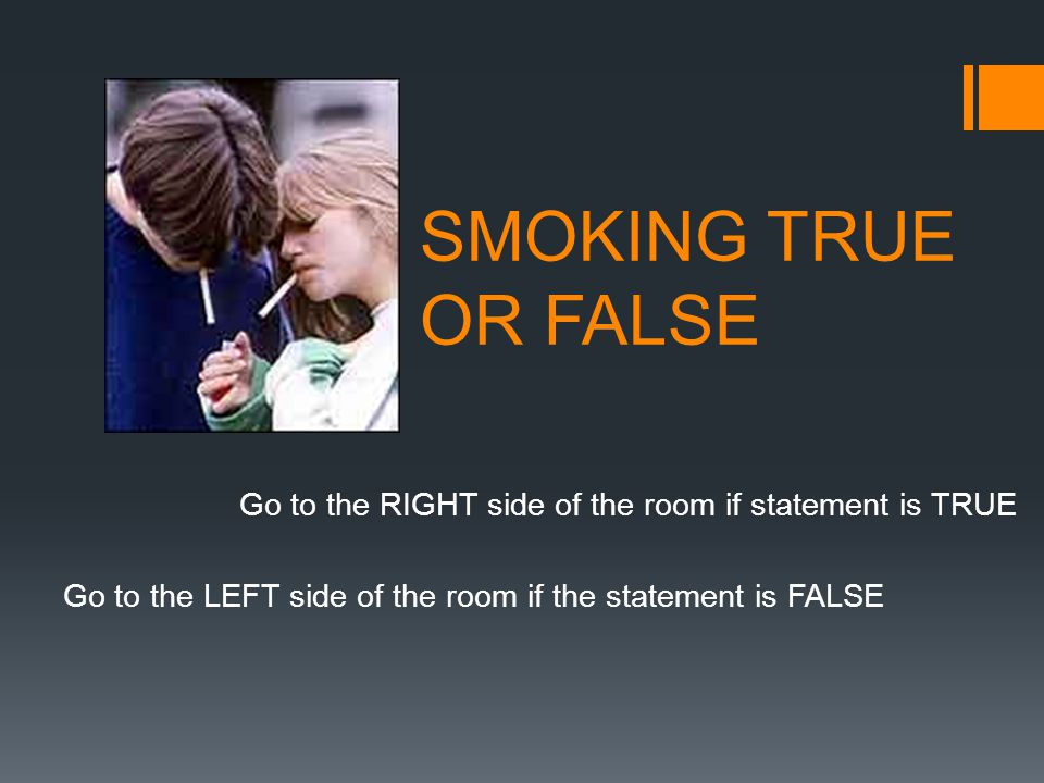 SMOKING TRUE OR FALSE Go to the RIGHT side of the room if statement is TRUE Go to the LEFT side of the room if the statement is FALSE