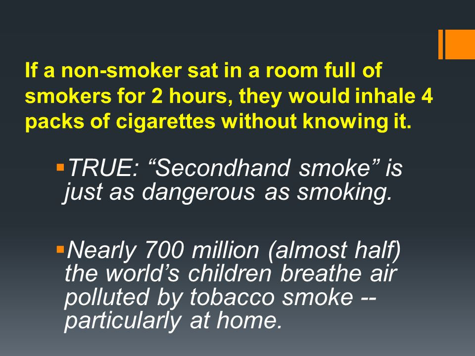 If a non-smoker sat in a room full of smokers for 2 hours, they would inhale 4 packs of cigarettes without knowing it.