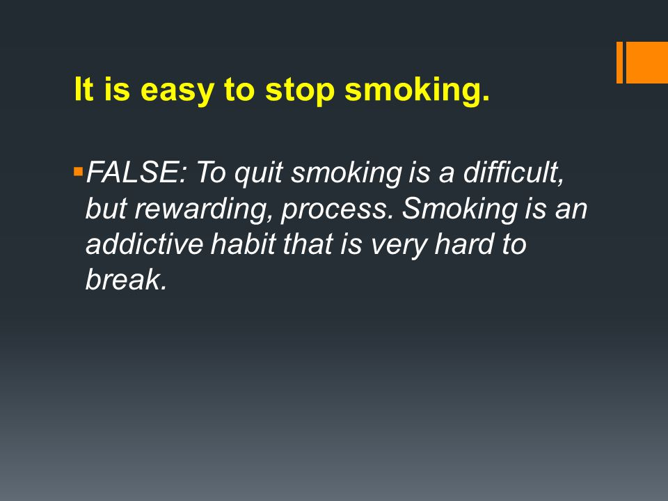 It is easy to stop smoking. FALSE: To quit smoking is a difficult, but rewarding, process.
