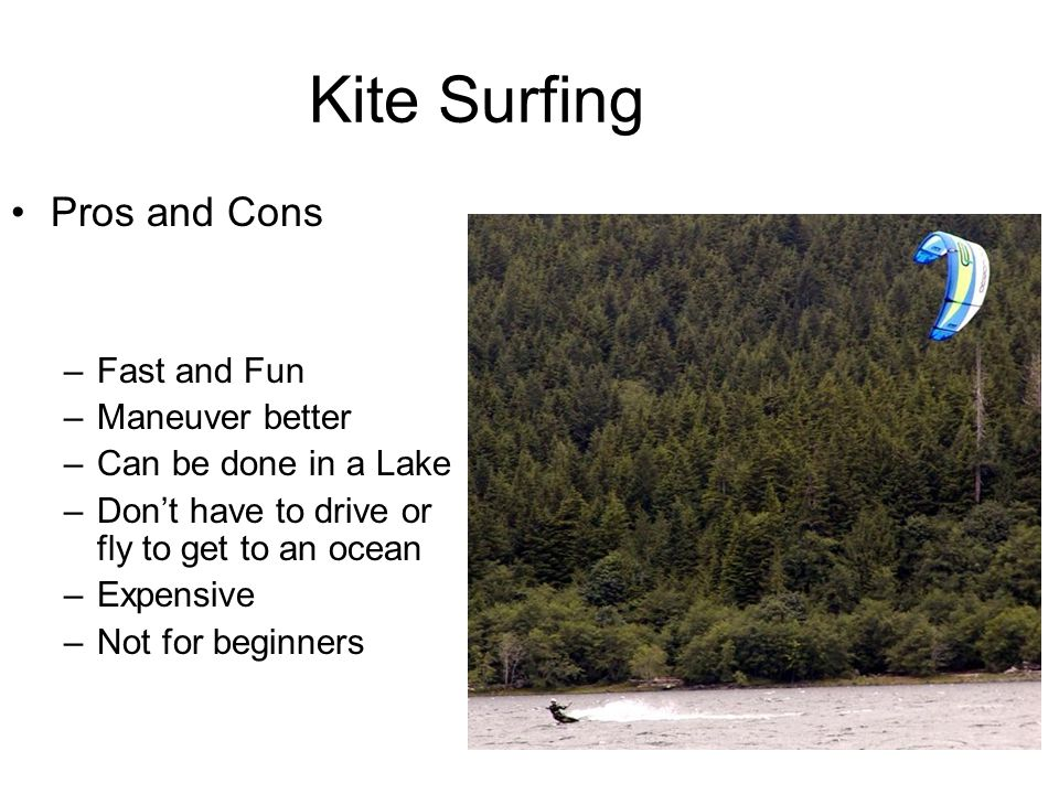Kite Surfing Pros and Cons –Fast and Fun –Maneuver better –Can be done in a Lake –Don't have to drive or fly to get to an ocean –Expensive –Not for beginners
