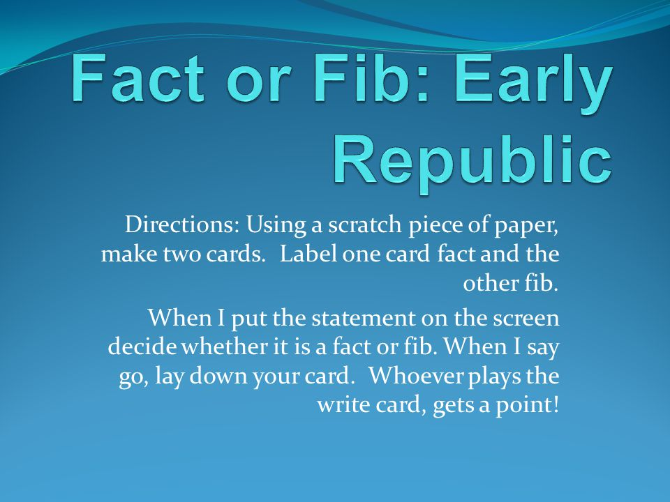 Directions: Using a scratch piece of paper, make two cards. Label one card fact and the other fib. When I put the statement on the screen decide wheth