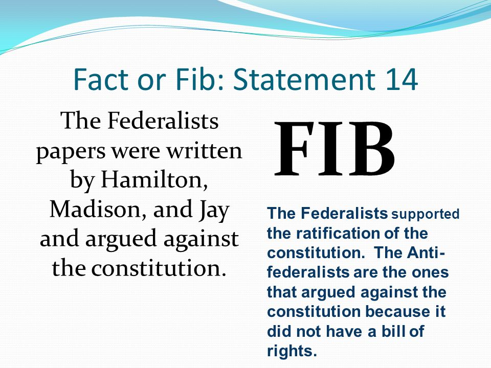 Fact or Fib: Statement 14 The Federalists papers were written by Hamilton, Madison, and Jay and argued against the constitution. FIB The Federalists s