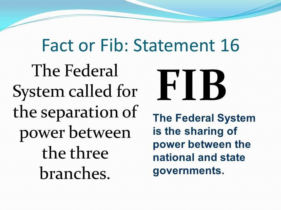 Fact or Fib: Statement 16 The Federal System called for the separation of power between the three branches. FIB The Federal System is the sharing of p