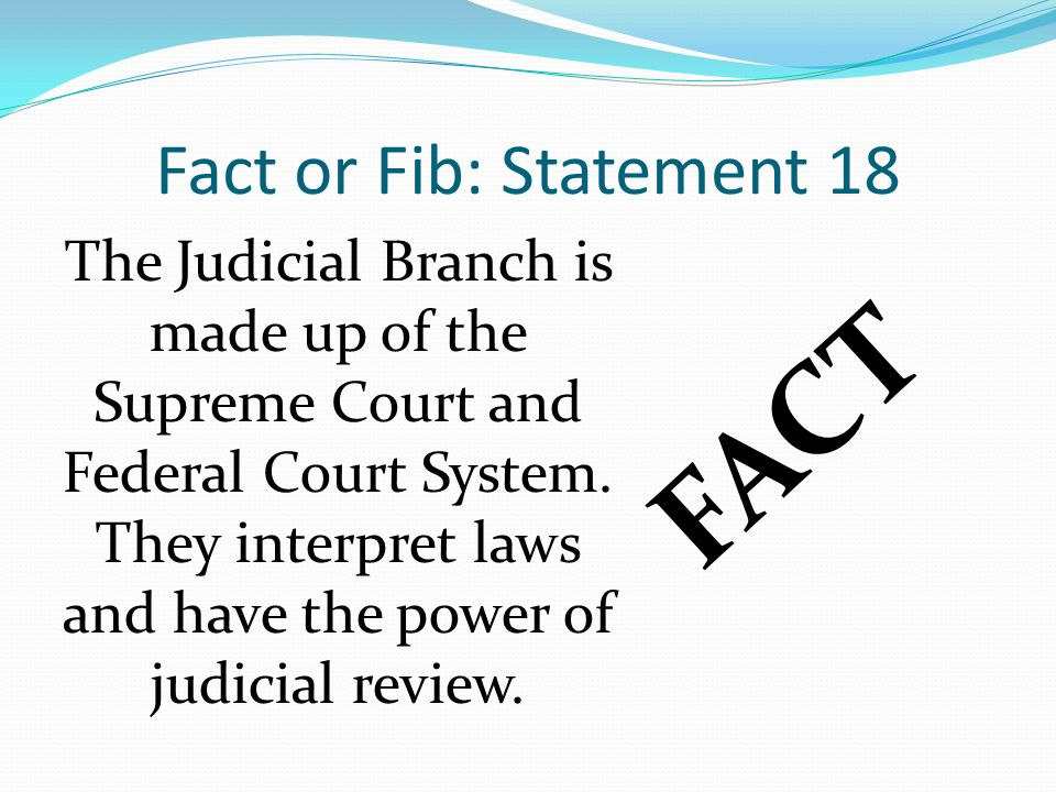 Fact or Fib: Statement 18 FACT The Judicial Branch is made up of the Supreme Court and Federal Court System. They interpret laws and have the power of