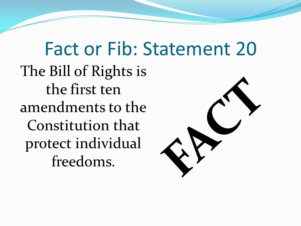 Fact or Fib: Statement 20 FACT The Bill of Rights is the first ten amendments to the Constitution that protect individual freedoms.