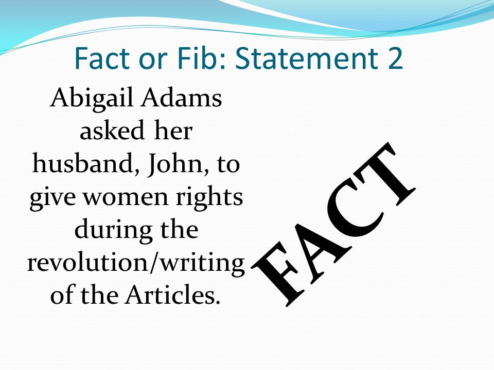 Fact or Fib: Statement 2 Abigail Adams asked her husband, John, to give women rights during the revolution/writing of the Articles. FACT