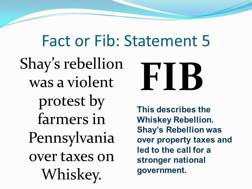 Fact or Fib: Statement 5 Shay's rebellion was a violent protest by farmers in Pennsylvania over taxes on Whiskey. FIB This describes the Whiskey Rebel